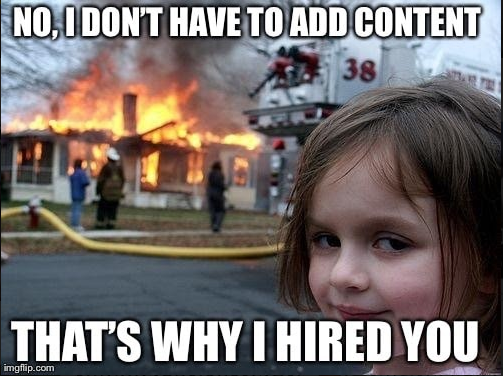 No, I don´t have to add content. that´s why I hired you